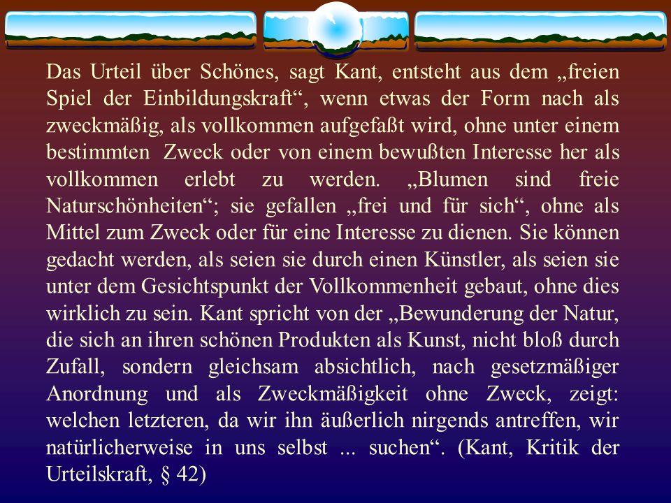 Das Urteil über Schönes, sagt Kant, entsteht aus dem freien Spiel der Einbildungskraft, wenn etwas der Form nach als zweckmäßig, als vollkommen aufgef