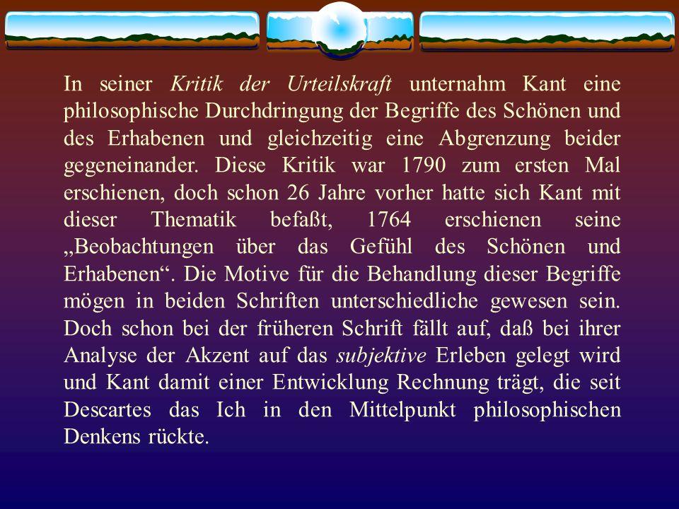 In seiner Kritik der Urteilskraft unternahm Kant eine philosophische Durchdringung der Begriffe des Schönen und des Erhabenen und gleichzeitig eine Ab