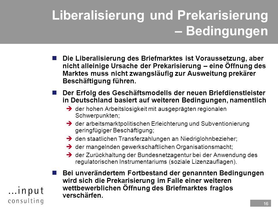 16 Liberalisierung und Prekarisierung – Bedingungen Die Liberalisierung des Briefmarktes ist Voraussetzung, aber nicht alleinige Ursache der Prekarisierung – eine Öffnung des Marktes muss nicht zwangsläufig zur Ausweitung prekärer Beschäftigung führen.