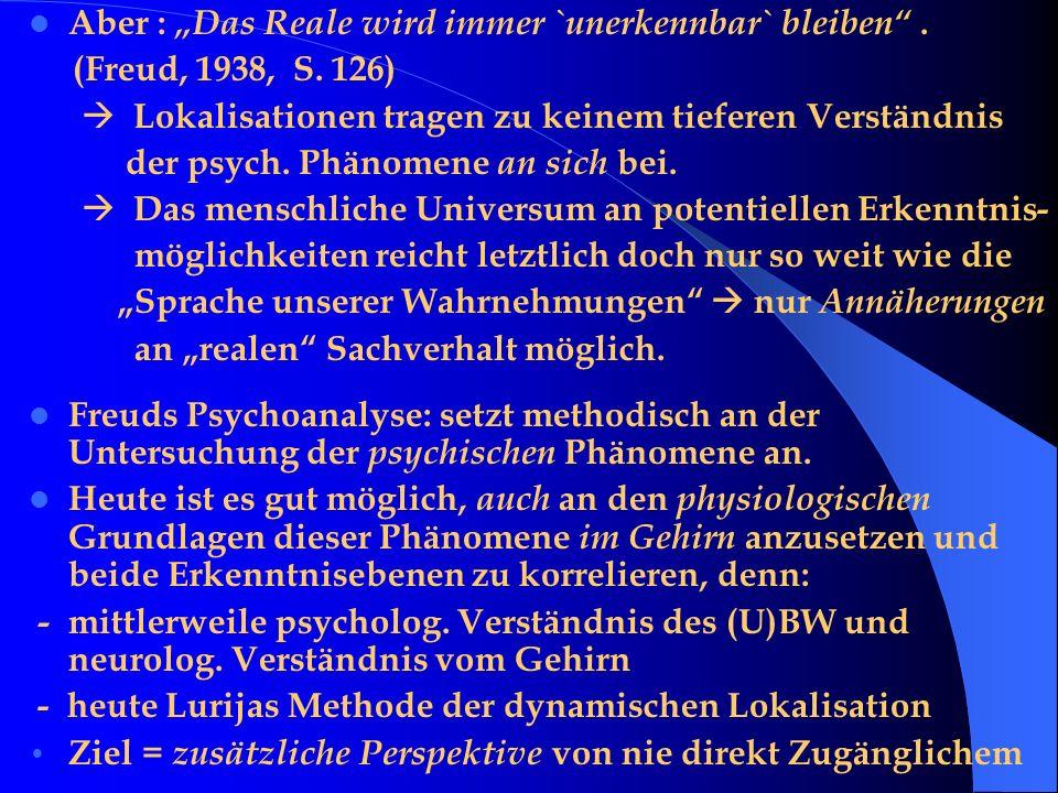 Aber : Das Reale wird immer `unerkennbar` bleiben. (Freud, 1938, S. 126) Lokalisationen tragen zu keinem tieferen Verständnis der psych. Phänomene an