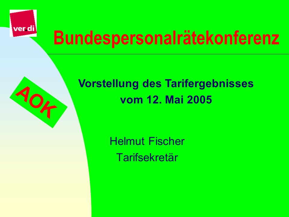 Bundespersonalrätekonferenz Helmut Fischer Tarifsekretär Vorstellung des Tarifergebnisses vom 12. Mai 2005 AOK