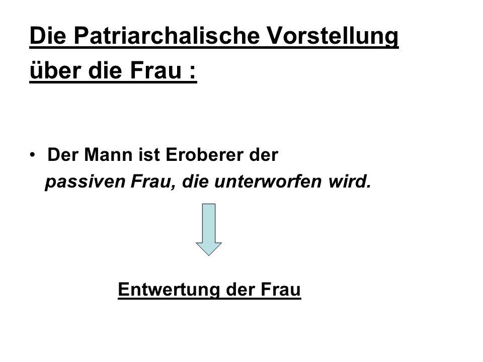Die Patriarchalische Vorstellung über die Frau : Der Mann ist Eroberer der passiven Frau, die unterworfen wird.