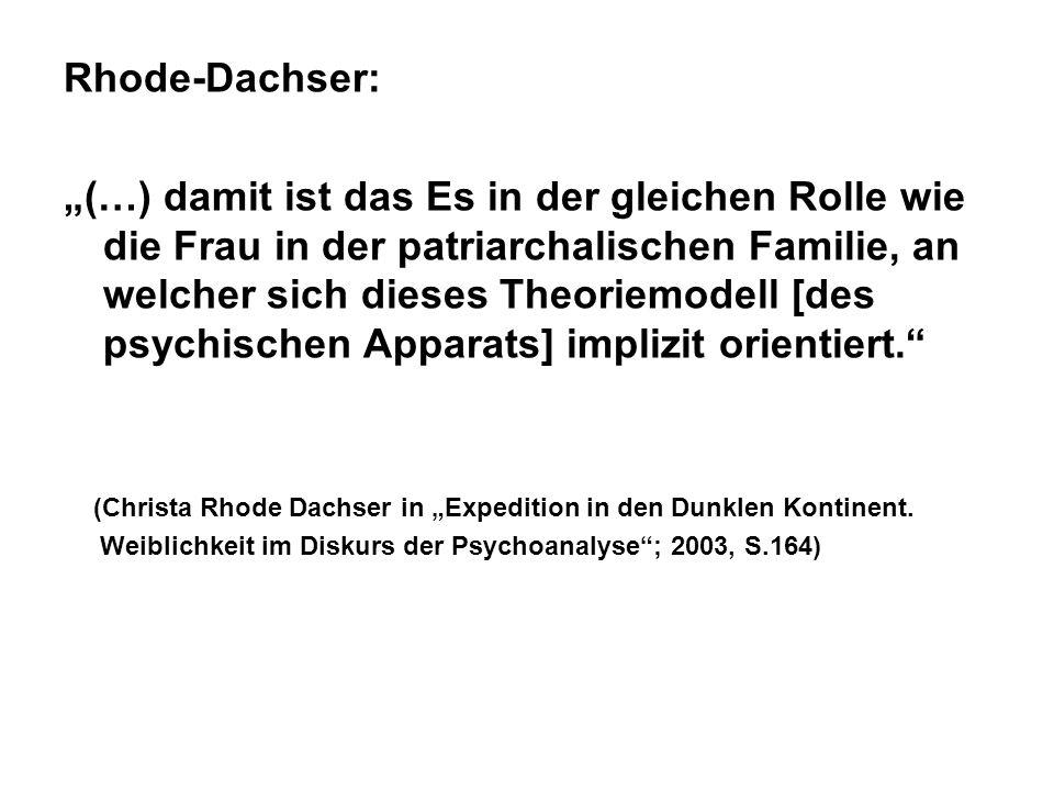 Rhode-Dachser: (…) damit ist das Es in der gleichen Rolle wie die Frau in der patriarchalischen Familie, an welcher sich dieses Theoriemodell [des psychischen Apparats] implizit orientiert.