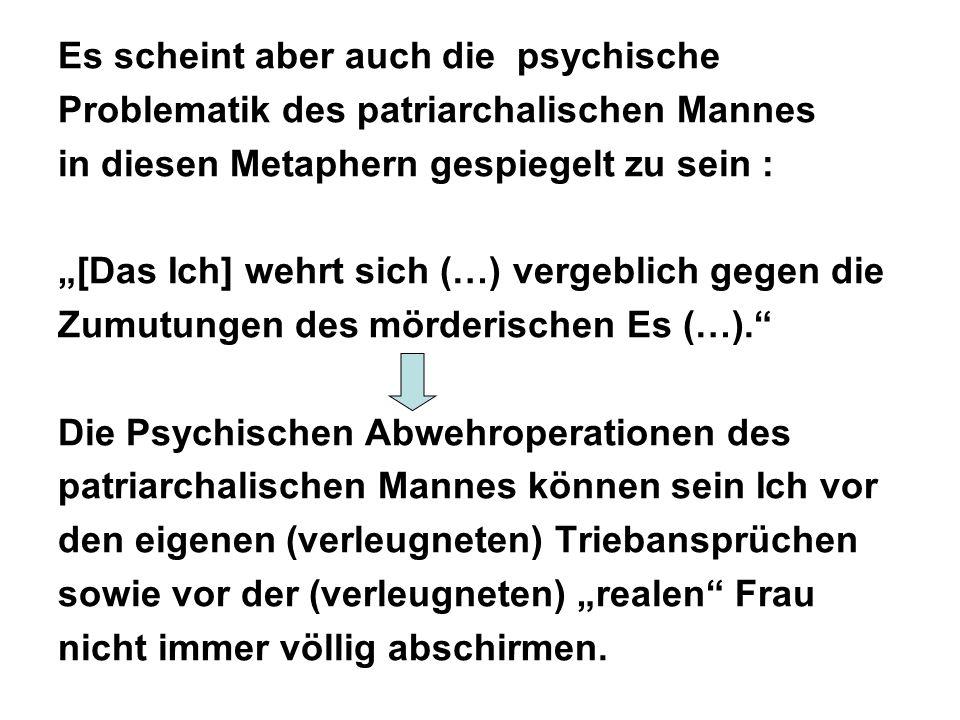 Es scheint aber auch die psychische Problematik des patriarchalischen Mannes in diesen Metaphern gespiegelt zu sein : [Das Ich] wehrt sich (…) vergeblich gegen die Zumutungen des mörderischen Es (…).