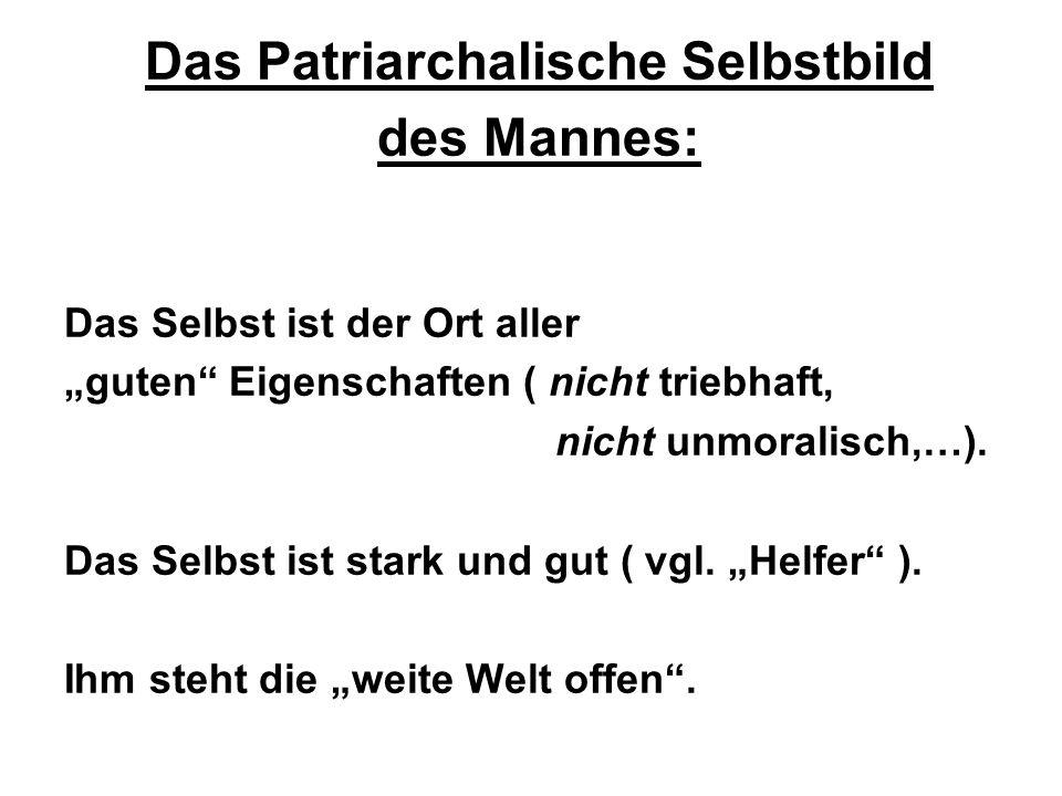 Das Patriarchalische Selbstbild des Mannes: Das Selbst ist der Ort aller guten Eigenschaften ( nicht triebhaft, nicht unmoralisch,…).