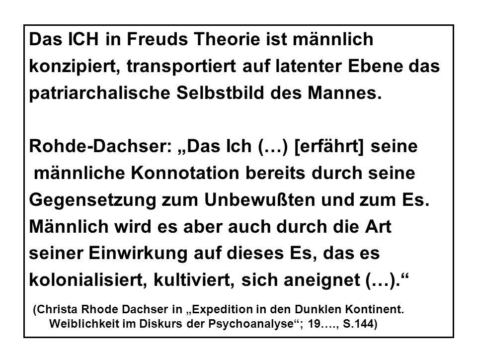Das ICH in Freuds Theorie ist männlich konzipiert, transportiert auf latenter Ebene das patriarchalische Selbstbild des Mannes.