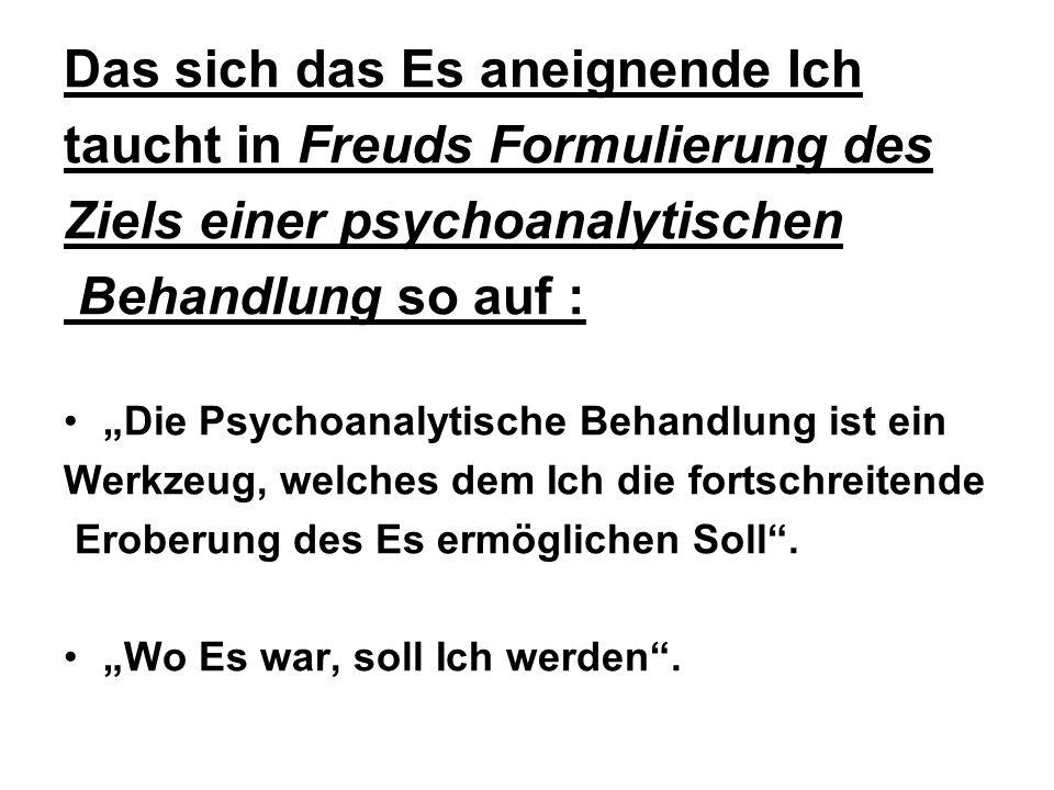 Das sich das Es aneignende Ich taucht in Freuds Formulierung des Ziels einer psychoanalytischen Behandlung so auf : Die Psychoanalytische Behandlung ist ein Werkzeug, welches dem Ich die fortschreitende Eroberung des Es ermöglichen Soll.