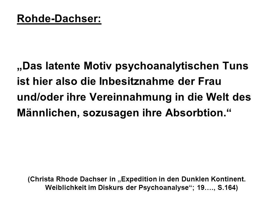 Rohde-Dachser: Das latente Motiv psychoanalytischen Tuns ist hier also die Inbesitznahme der Frau und/oder ihre Vereinnahmung in die Welt des Männlichen, sozusagen ihre Absorbtion.