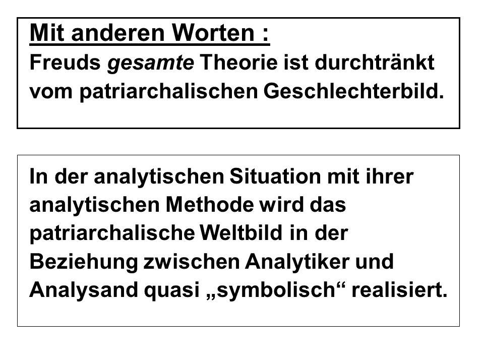 Mit anderen Worten : Freuds gesamte Theorie ist durchtränkt vom patriarchalischen Geschlechterbild.