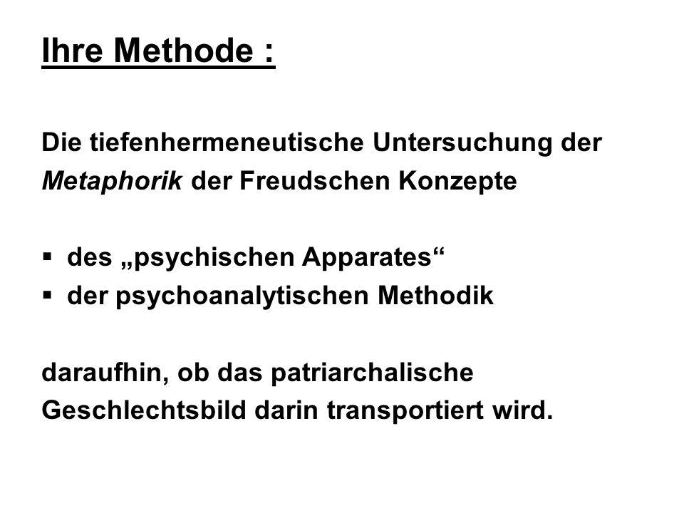 Ihre Methode : Die tiefenhermeneutische Untersuchung der Metaphorik der Freudschen Konzepte des psychischen Apparates der psychoanalytischen Methodik daraufhin, ob das patriarchalische Geschlechtsbild darin transportiert wird.