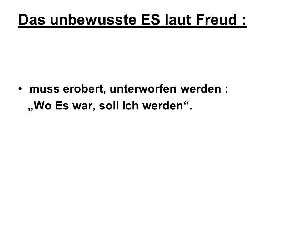 Das unbewusste ES laut Freud : muss erobert, unterworfen werden : Wo Es war, soll Ich werden.