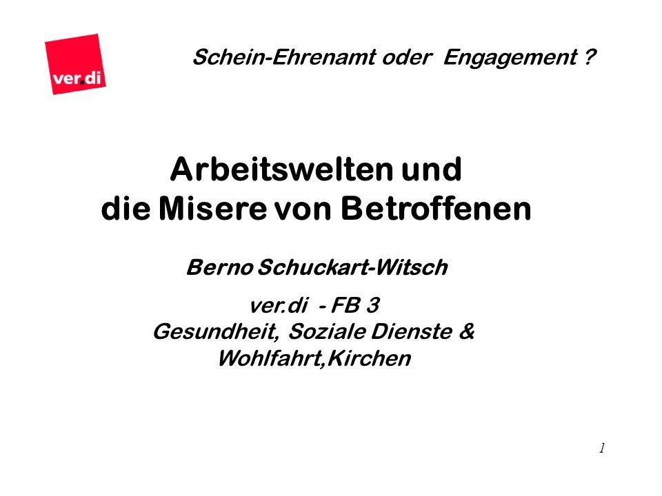 1 Schein-Ehrenamt oder Engagement ? Arbeitswelten und die Misere von Betroffenen Berno Schuckart-Witsch ver.di - FB 3 Gesundheit, Soziale Dienste & Wo