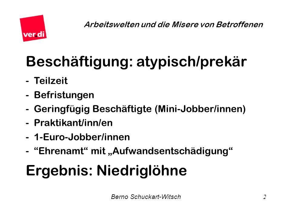 Berno Schuckart-Witsch 2 Arbeitswelten und die Misere von Betroffenen Beschäftigung: atypisch/prekär - Teilzeit - Befristungen - Geringfügig Beschäfti