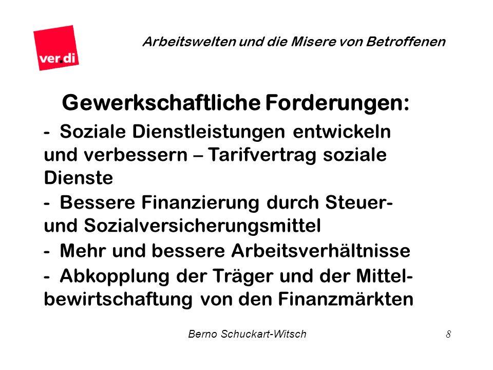 Berno Schuckart-Witsch 8 Arbeitswelten und die Misere von Betroffenen Gewerkschaftliche Forderungen: - Soziale Dienstleistungen entwickeln und verbess