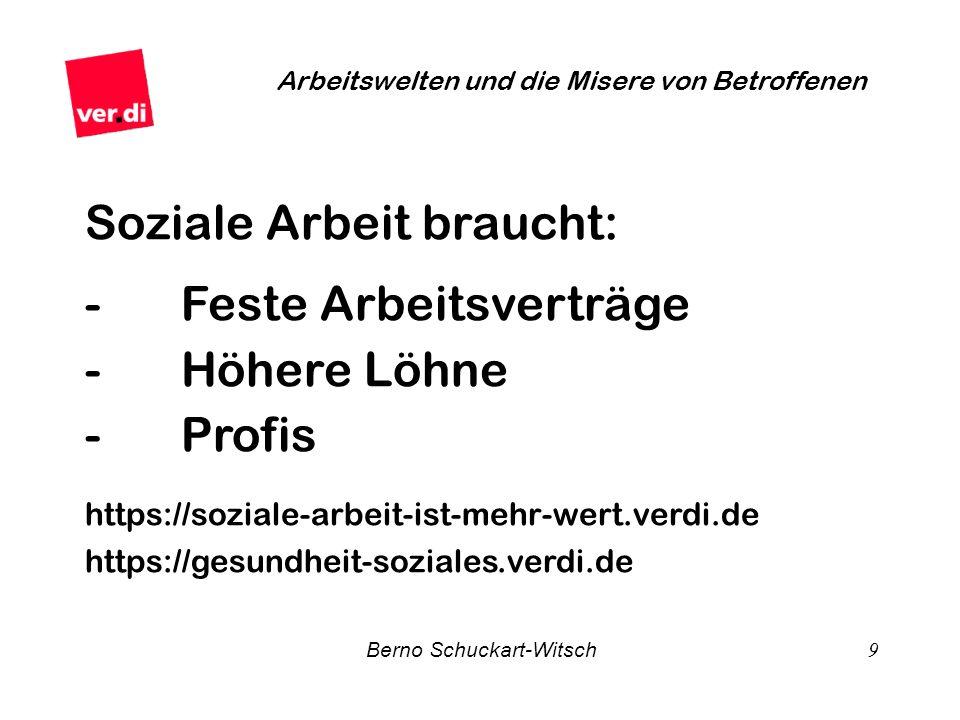 Berno Schuckart-Witsch 9 Arbeitswelten und die Misere von Betroffenen Soziale Arbeit braucht: - Feste Arbeitsverträge - Höhere Löhne - Profis https://