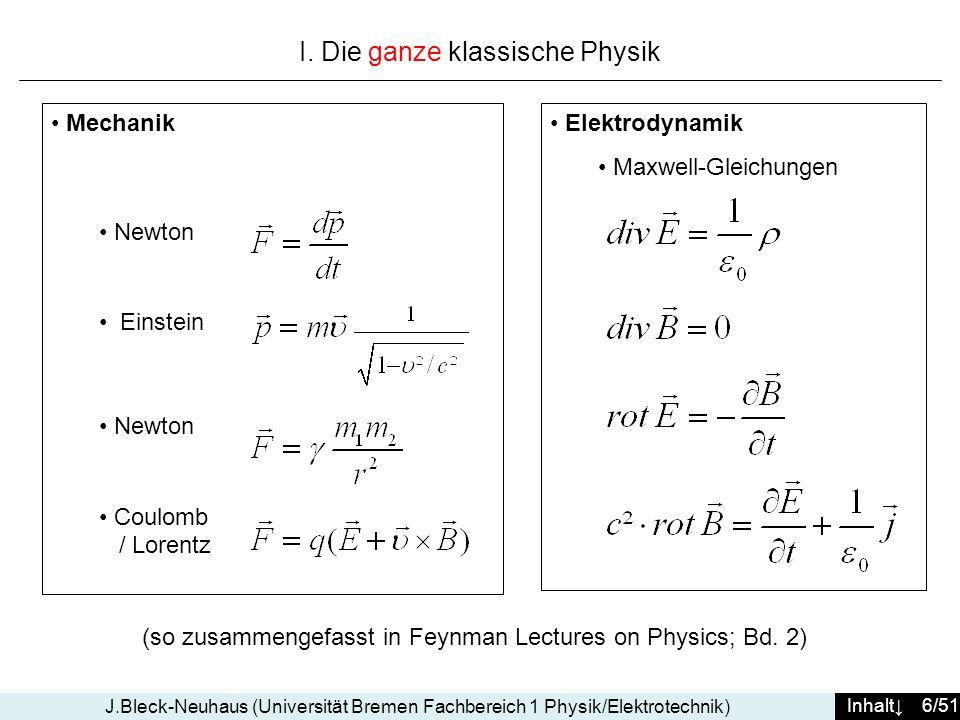 Inhalt 27/51 J.Bleck-Neuhaus (Universität Bremen Fachbereich 1 Physik/Elektrotechnik) (Forts.) die elektromagnetische WW macht, dass 2 Atome H sich anziehen um ein Molekül H 2 zu bilden (obwohl sie elektrisch neutral sind) Auf ähnliche Weise macht die Starke WW, dass Protonen (uud) und Neutronen (udd) sich anziehen (obwohl sie neutral sind für die Starke WW), um Kerne zu bilden (stabil nur aus dem selben Grund wie vorher) die elektromagnetische WW macht, dass ein Kern mit Z Protonen eine gleiche Anzahl Elektronen anzieht und so ein Atom des Elements Z bildet die elektromagnetische WW bewirkt alle Arten der chemischen Bindung und bestimmt alle ihre Eigenschaften (Typ ionisch...kovalent, Bindungs- Energie, Bindungs-Abstände und Orientierung, Elastizität, chemische Valenz) die elektromagnetische WW ist verantwortlich dafür, dass die Moleküle sich anziehen oder abstoßen, um feste, flüssige oder gasförmige Körper zu bilden …… Und die Schwache Wechselwirkung?...