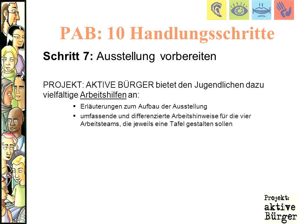 PAB: 10 Handlungsschritte Schritt 7: Ausstellung vorbereiten PROJEKT: AKTIVE BÜRGER bietet den Jugendlichen dazu vielfältige Arbeitshilfen an: Erläute