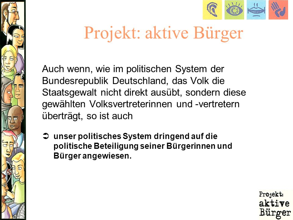 Projekt: aktive Bürger Auch wenn, wie im politischen System der Bundesrepublik Deutschland, das Volk die Staatsgewalt nicht direkt ausübt, sondern die