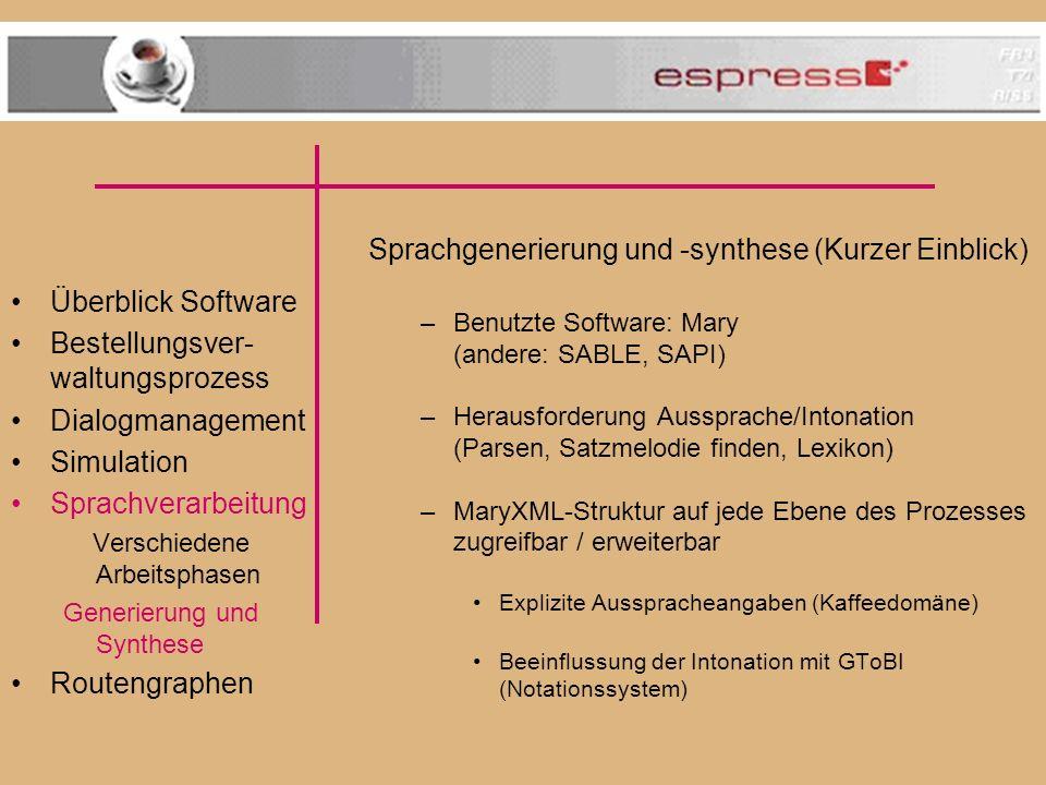 Überblick Software Bestellungsver- waltungsprozess Dialogmanagement Simulation Sprachverarbeitung Verschiedene Arbeitsphasen Generierung und Synthese Routengraphen Sprachgenerierung und -synthese (Kurzer Einblick) –Benutzte Software: Mary (andere: SABLE, SAPI) –Herausforderung Aussprache/Intonation (Parsen, Satzmelodie finden, Lexikon) –MaryXML-Struktur auf jede Ebene des Prozesses zugreifbar / erweiterbar Explizite Ausspracheangaben (Kaffeedomäne) Beeinflussung der Intonation mit GToBI (Notationssystem)