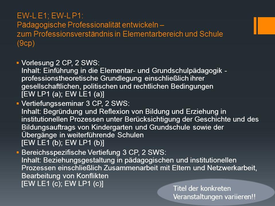 EW-L E1; EW-L P1: Pädagogische Professionalität entwickeln – zum Professionsverständnis in Elementarbereich und Schule (9cp) Vorlesung 2 CP, 2 SWS: Inhalt: Einführung in die Elementar- und Grundschulpädagogik - professionstheoretische Grundlegung einschließlich ihrer gesellschaftlichen, politischen und rechtlichen Bedingungen [EW LP1 (a); EW LE1 (a)] Vertiefungsseminar 3 CP, 2 SWS: Inhalt: Begründung und Reflexion von Bildung und Erziehung in institutionellen Prozessen unter Berücksichtigung der Geschichte und des Bildungsauftrags von Kindergarten und Grundschule sowie der Übergänge in weiterführende Schulen [EW LE1 (b); EW LP1 (b)] Bereichsspezifische Vertiefung 3 CP, 2 SWS: Inhalt: Beziehungsgestaltung in pädagogischen und institutionellen Prozessen einschließlich Zusammenarbeit mit Eltern und Netzwerkarbeit, Bearbeitung von Konflikten [EW LE1 (c); EW LP1 (c)] Titel der konkreten Veranstaltungen variieren!!