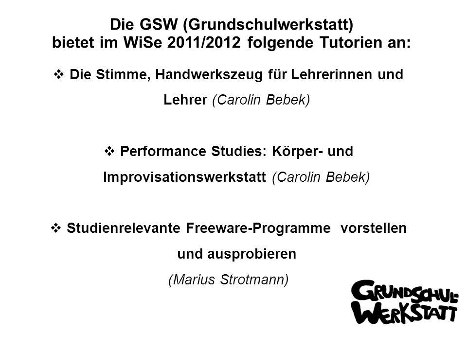 Die GSW (Grundschulwerkstatt) bietet im WiSe 2011/2012 folgende Tutorien an: Die Stimme, Handwerkszeug für Lehrerinnen und Lehrer (Carolin Bebek) Performance Studies: Körper- und Improvisationswerkstatt (Carolin Bebek) Studienrelevante Freeware-Programme vorstellen und ausprobieren (Marius Strotmann)