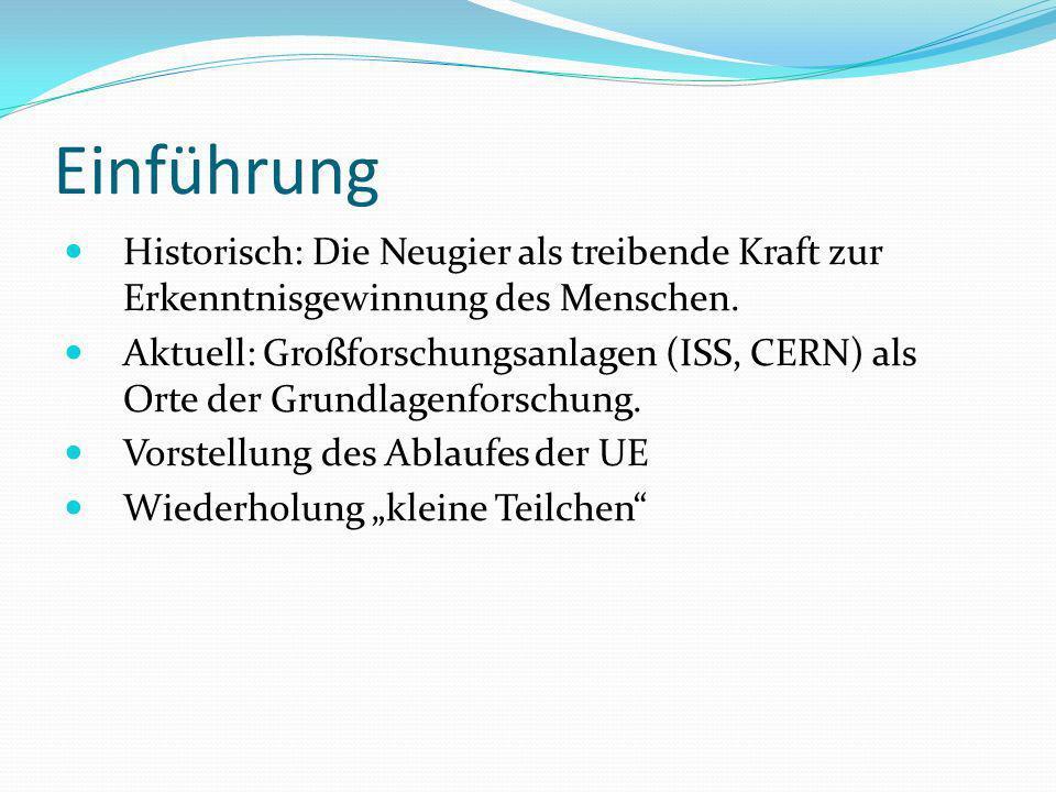 Einführung Historisch: Die Neugier als treibende Kraft zur Erkenntnisgewinnung des Menschen. Aktuell: Großforschungsanlagen (ISS, CERN) als Orte der G