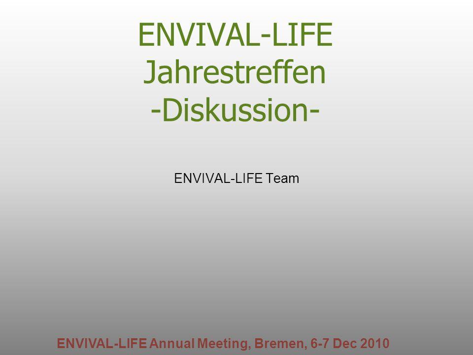 ENVIVAL-LIFE Jahrestreffen -Diskussion- ENVIVAL-LIFE Team ENVIVAL-LIFE Annual Meeting, Bremen, 6-7 Dec 2010