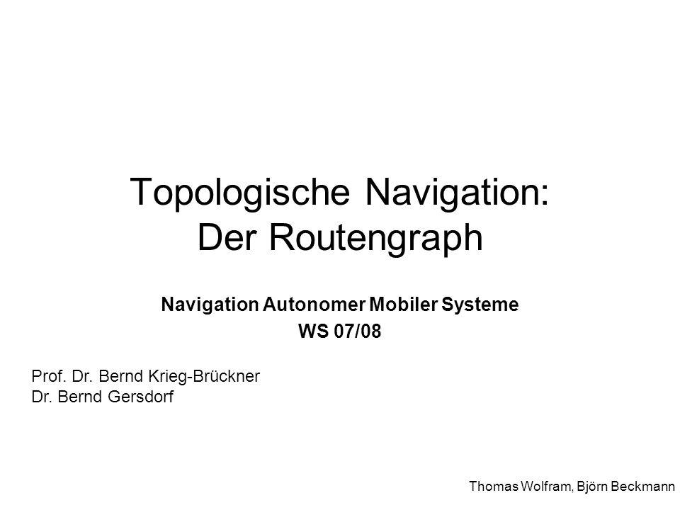 Topologische Navigation: Der Routengraph Navigation Autonomer Mobiler Systeme WS 07/08 Thomas Wolfram, Björn Beckmann Prof. Dr. Bernd Krieg-Brückner D