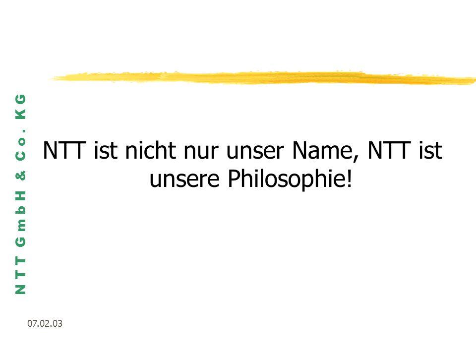 N T T G m b H & C o. K G 07.02.03 NTT ist nicht nur unser Name, NTT ist unsere Philosophie!