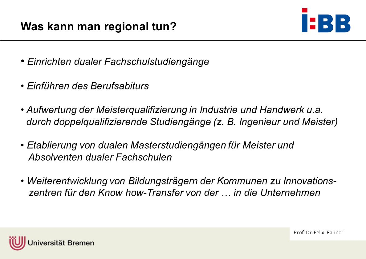 Prof. Dr. Felix Rauner Was kann man regional tun? Einrichten dualer Fachschulstudiengänge Einführen des Berufsabiturs Aufwertung der Meisterqualifizie
