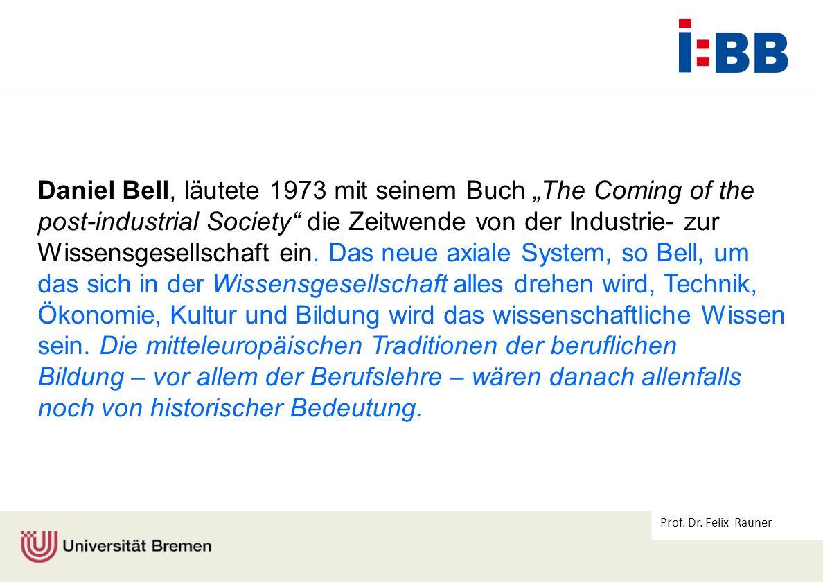 Prof. Dr. Felix Rauner Daniel Bell, läutete 1973 mit seinem Buch The Coming of the post-industrial Society die Zeitwende von der Industrie- zur Wissen