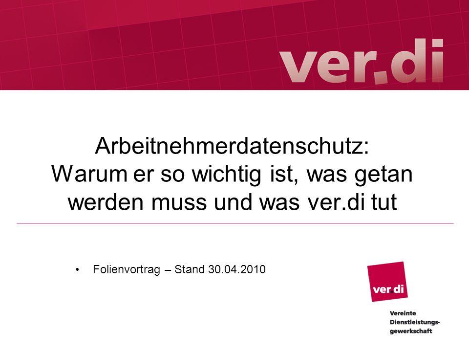 Arbeitnehmerdatenschutz: Warum er so wichtig ist, was getan werden muss und was ver.di tut Folienvortrag – Stand 30.04.2010