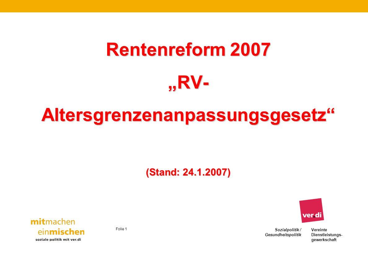 Sozialpolitik / Gesundheitspolitik Vereinte Dienstleistungs- gewerkschaft Folie 2 Rentenreform 2007 - RV-Altersgrenzenanpassungsgesetz Zeitplan RV-Altersgrenzenanpassungsgesetz Zeitplan RV-Altersgrenzenanpassungsgesetz : Rahmen wurde im Koalitionsvertrag vom 11.11.2005 festgelegt Große Koalition verabredete Eckpunkte am 23.10.2006 Gesetzentwurf BT-Drucks.16/3794 vom 12.12.2006 1.