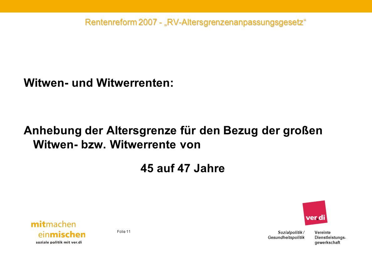 Sozialpolitik / Gesundheitspolitik Vereinte Dienstleistungs- gewerkschaft Folie 11 Rentenreform 2007 - RV-Altersgrenzenanpassungsgesetz Witwen- und Wi