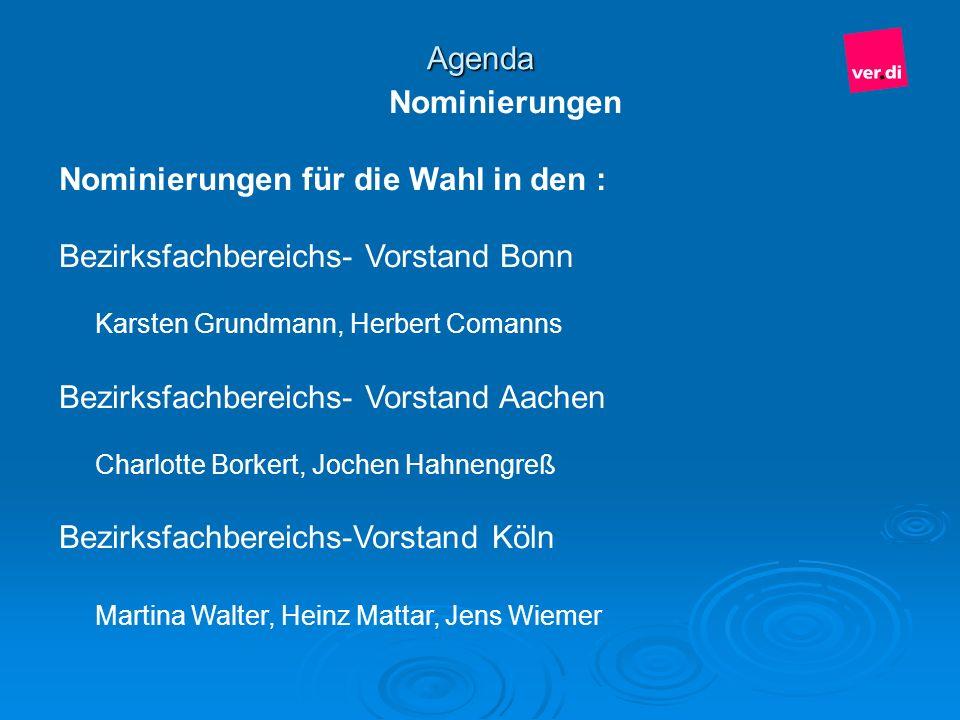 Agenda Nominierungen Nominierungen für die Wahl in den : Bezirksfachbereichs- Vorstand Bonn Karsten Grundmann, Herbert Comanns Bezirksfachbereichs- Vo