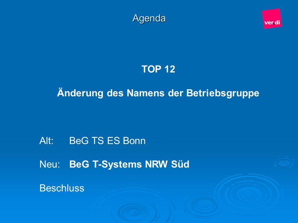 Agenda TOP 12 Änderung des Namens der Betriebsgruppe Alt:BeG TS ES Bonn Neu:BeG T-Systems NRW Süd Beschluss