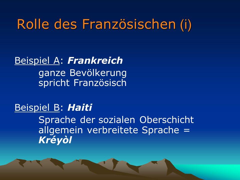 Rolle des Französischen (i) Beispiel A: Frankreich ganze Bevölkerung spricht Französisch Beispiel B: Haiti Sprache der sozialen Oberschicht allgemein verbreitete Sprache = Kréyòl