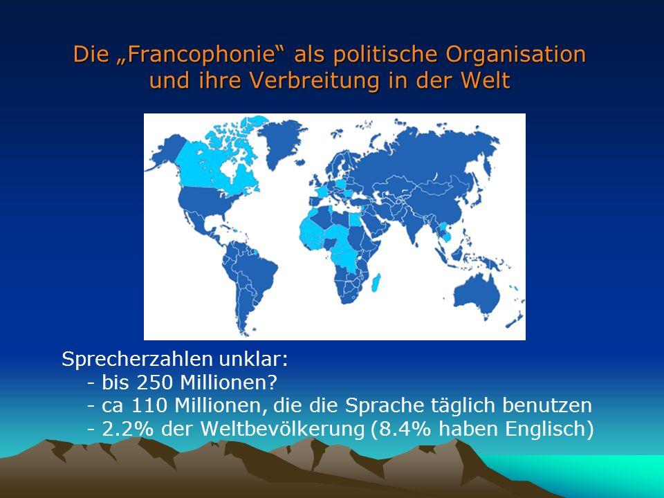 Die Francophonie als politische Organisation und ihre Verbreitung in der Welt Sprecherzahlen unklar: - bis 250 Millionen.