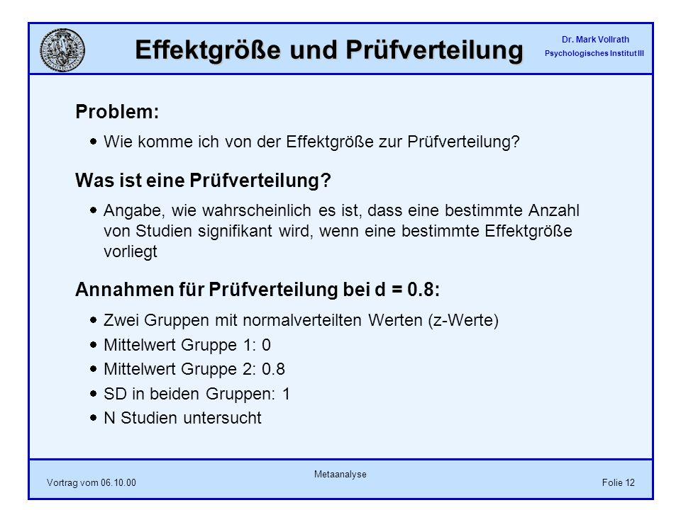 Dr. Mark Vollrath Psychologisches Institut III Vortrag vom 06.10.00 Metaanalyse Folie 12 Effektgröße und Prüfverteilung Problem: Wie komme ich von der