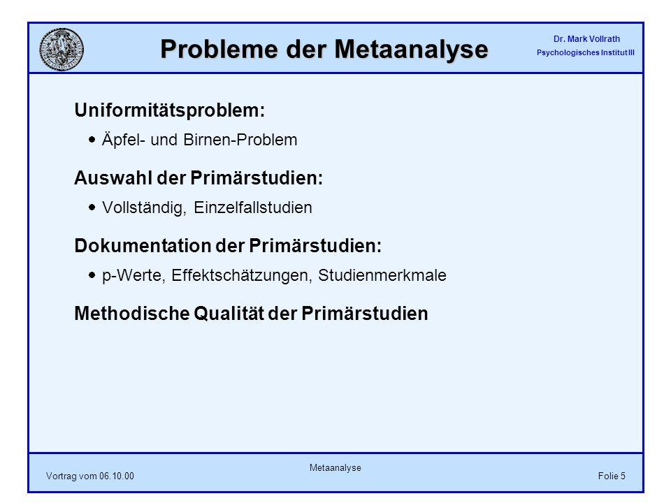 Dr. Mark Vollrath Psychologisches Institut III Vortrag vom 06.10.00 Metaanalyse Folie 5 Probleme der Metaanalyse Uniformitätsproblem: Äpfel- und Birne