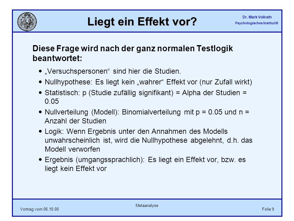 Dr. Mark Vollrath Psychologisches Institut III Vortrag vom 06.10.00 Metaanalyse Folie 9 Liegt ein Effekt vor? Diese Frage wird nach der ganz normalen
