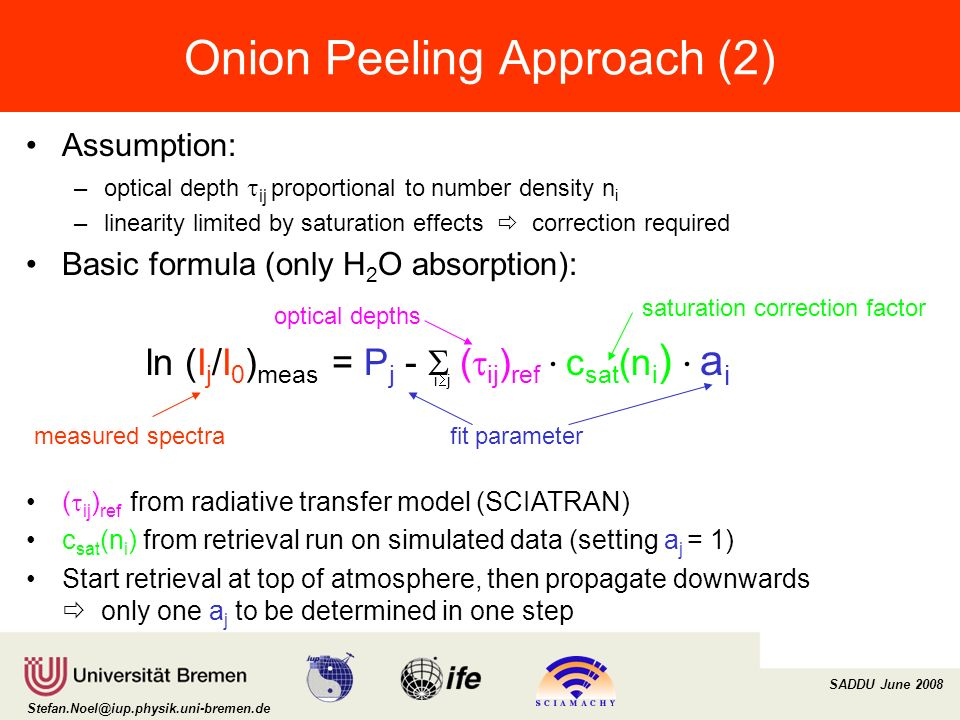 Institut für Umweltphysik/Fernerkundung Physik/Elektrotechnik Fachbereich 1 SADDU June 2008 Stefan.Noel@iup.physik.uni-bremen.de Onion Peeling Approach (2) Assumption: –optical depth ij proportional to number density n i –linearity limited by saturation effects correction required Basic formula (only H 2 O absorption): i j ln (I j /I 0 ) meas = P j - ( ij ) ref c sat (n i ) a i ( ij ) ref from radiative transfer model (SCIATRAN) c sat (n i ) from retrieval run on simulated data (setting a j = 1) Start retrieval at top of atmosphere, then propagate downwards only one a j to be determined in one step fit parameter saturation correction factor measured spectra optical depths