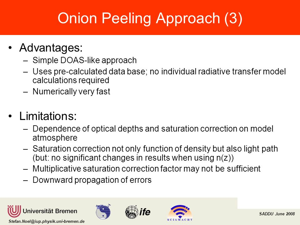 Institut für Umweltphysik/Fernerkundung Physik/Elektrotechnik Fachbereich 1 SADDU June 2008 Onion Peeling Approach (3) Advantages: –Simple DOAS-like approach –Uses pre-calculated data base; no individual radiative transfer model calculations required –Numerically very fast Limitations: –Dependence of optical depths and saturation correction on model atmosphere –Saturation correction not only function of density but also light path (but: no significant changes in results when using n(z)) –Multiplicative saturation correction factor may not be sufficient –Downward propagation of errors