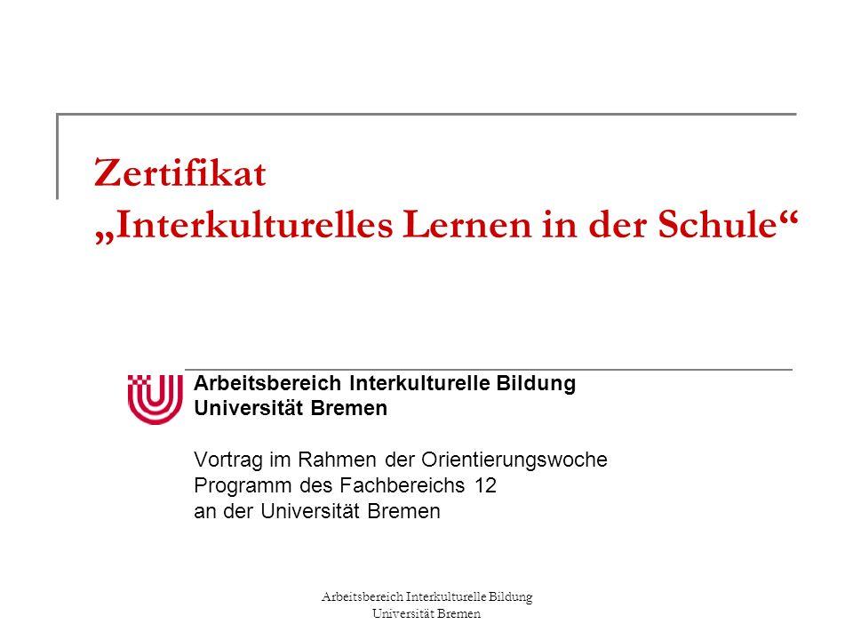 Zertifikat Interkulturelles Lernen in der Schule Arbeitsbereich Interkulturelle Bildung Universität Bremen Vortrag im Rahmen der Orientierungswoche Programm des Fachbereichs 12 an der Universität Bremen Arbeitsbereich Interkulturelle Bildung Universität Bremen