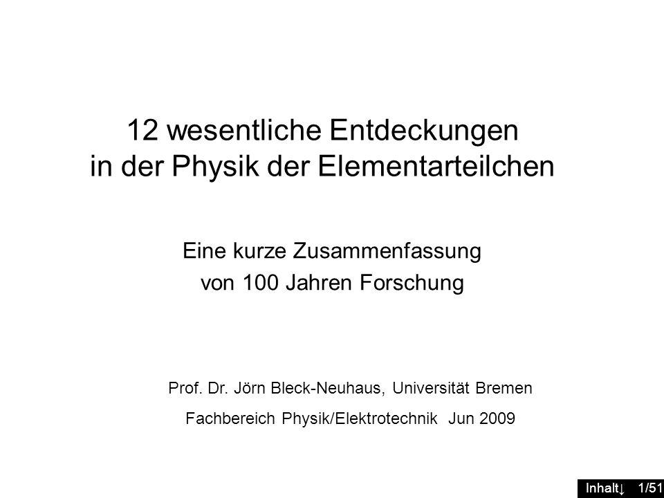 Inhalt 1/51 12 wesentliche Entdeckungen in der Physik der Elementarteilchen Prof. Dr. Jörn Bleck-Neuhaus, Universität Bremen Fachbereich Physik/Elektr