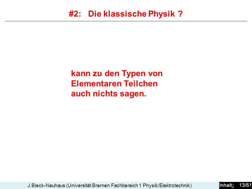 Inhalt 13/51 J.Bleck-Neuhaus (Universität Bremen Fachbereich 1 Physik/Elektrotechnik) #2: Die klassische Physik ? kann zu den Typen von Elementaren Te