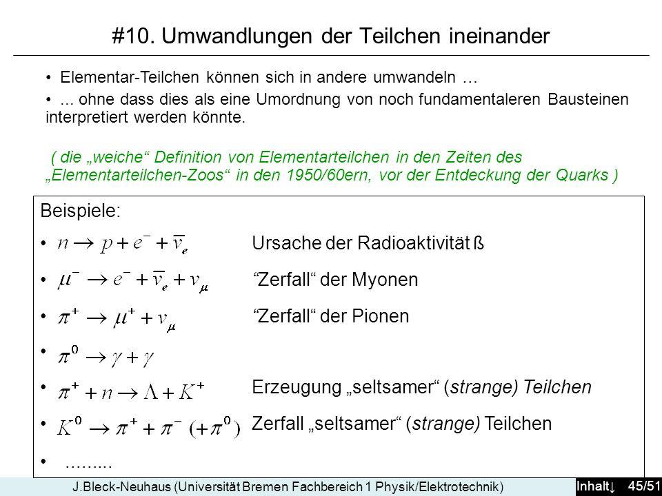 Inhalt 45/51 J.Bleck-Neuhaus (Universität Bremen Fachbereich 1 Physik/Elektrotechnik) #10. Umwandlungen der Teilchen ineinander Beispiele: Ursache der