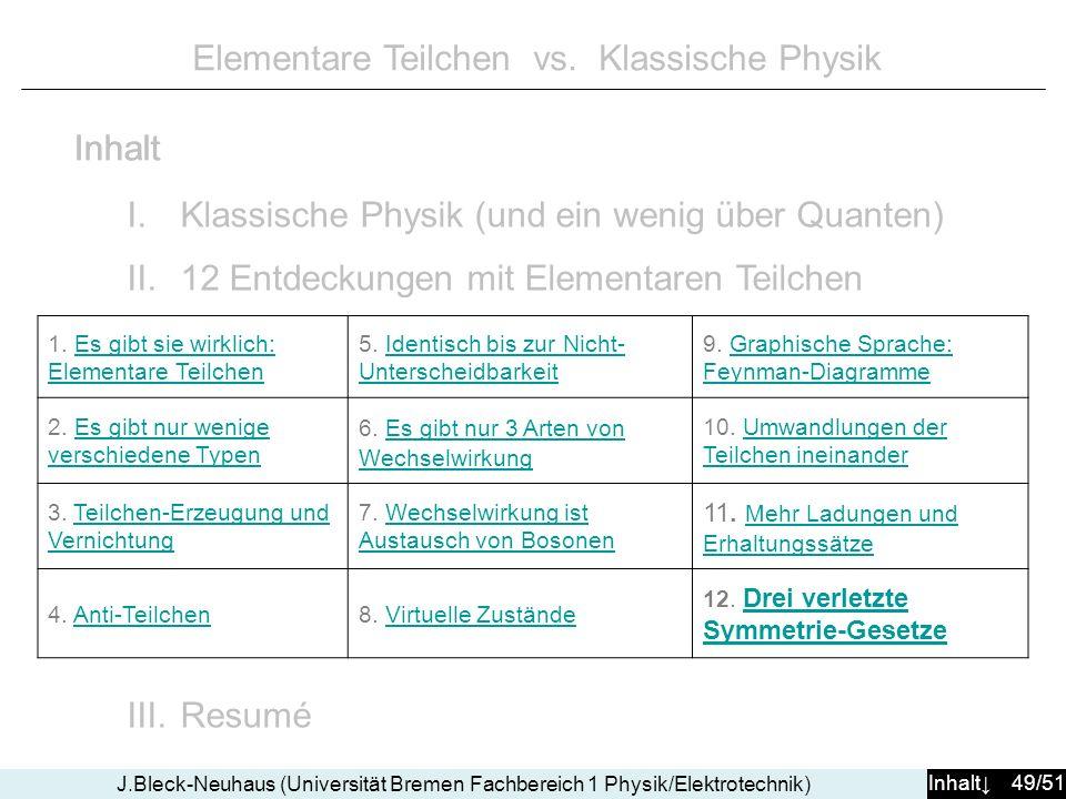 Inhalt 49/51 J.Bleck-Neuhaus (Universität Bremen Fachbereich 1 Physik/Elektrotechnik) Elementare Teilchen vs. Klassische Physik I.Klassische Physik (u
