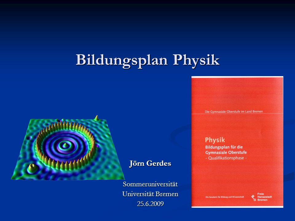Bildungsplan Physik Jörn Gerdes Sommeruniversität Universität Bremen 25.6.2009