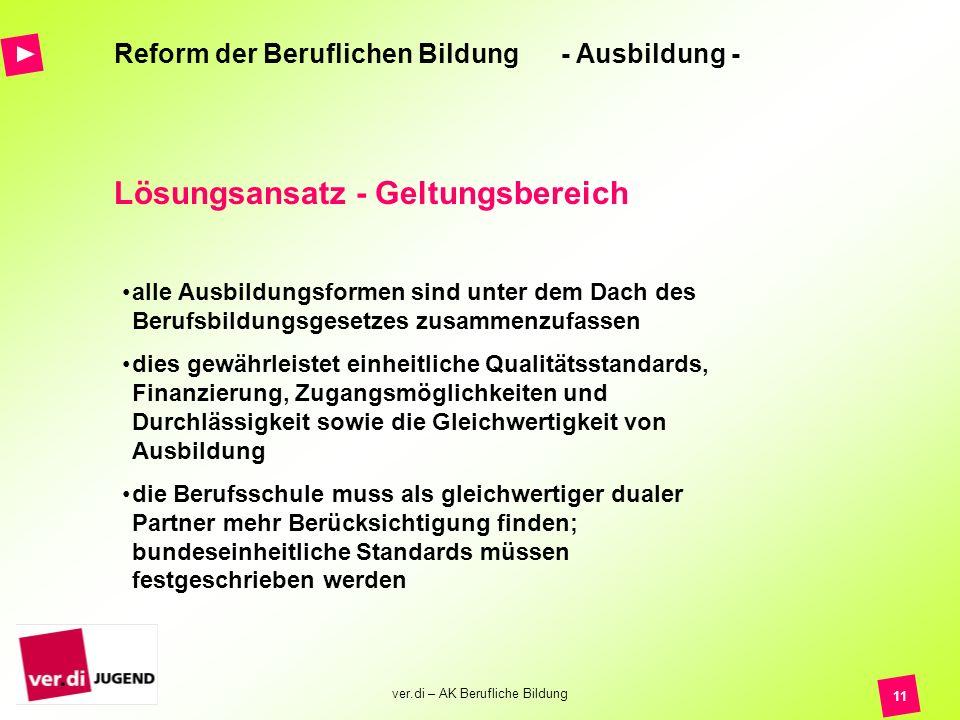 ver.di – AK Berufliche Bildung 11 Reform der Beruflichen Bildung - Ausbildung - Lösungsansatz - Geltungsbereich alle Ausbildungsformen sind unter dem